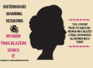WOMEN TRAILBLAZERS | SISTERHOOD SHARING SESSIONS SERIES
